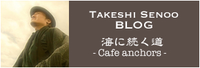 Takeshi Senoo BLOG 海に続く道 - Cafe anchors -
